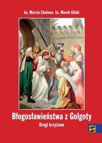 Błogosławieństwa z Golgoty. Drogi krzyżowe ks. Marcin Cholewa, ks. Marek Gilski