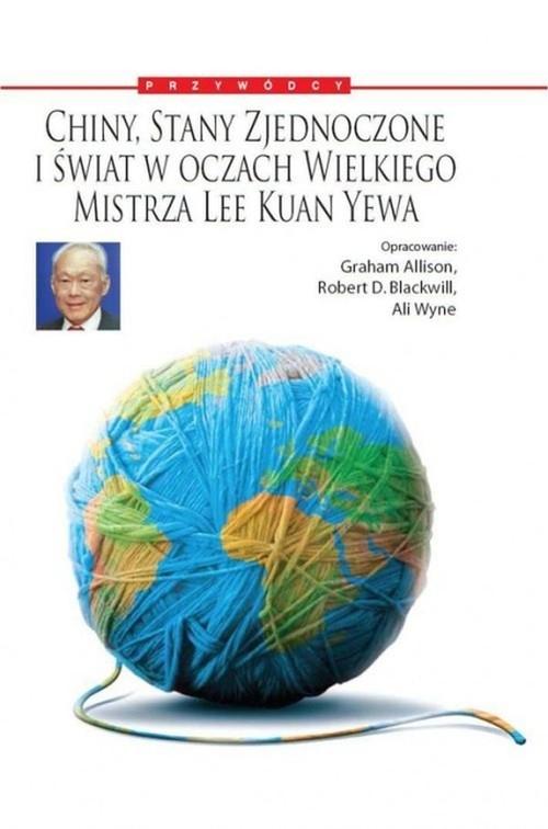 Chiny, Stany Zjednoczone i Świat w oczach Wielkiego Mistrza Lee Kuan Yewa Allison Graham, Blackwill Robert D., Wyne Ali