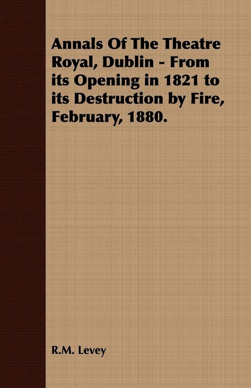 Annals Of The Theatre Royal, Dublin - From its Opening in 1821 to its Destruction by Fire, February, 1880. Levey R.M.