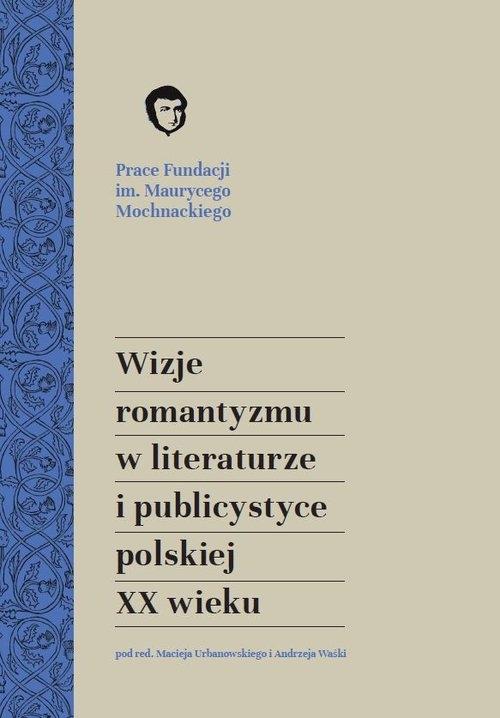 Wizje romantyzmu w literaturze i publicystyce polskiej XX wieku red. Maciej Urbanowski, red. Andrzej Waśko
