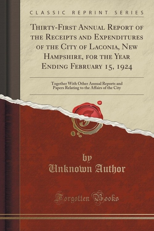 Thirty-First Annual Report of the Receipts and Expenditures of the City of Laconia, New Hampshire, for the Year Ending February 15, 1924 Author Unknown