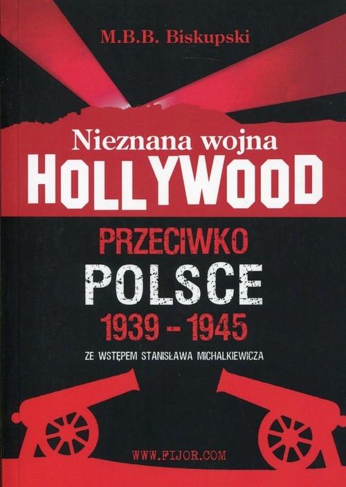Nieznana wojna Hollywood przeciwko Polsce 1939-1945 Biskupski M.B.B.