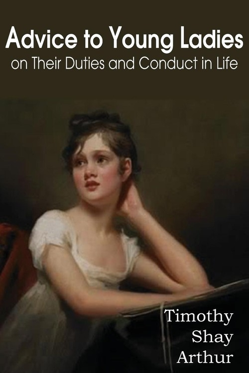 Advice to Young Ladies on Their Duties and Conduct in Life Arthur Timothy Shay