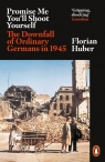 Promise Me Youll Shoot Yourself The Downfall of Ordinary Germans in 1945 Huber Florian