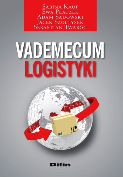 Vademecum logistyki Kauf Sabina, Płaczek Ewa, Sadowski Adam, Szołtysek Jacek, Twaróg Sebastian