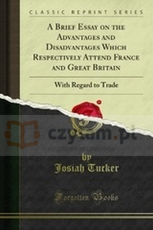 A Brief Essay on the Advantages and Disadvantages Which Respectively Attend France and Great Britain, with Regard to Trade: With Some Proposals for Josiah Tucker