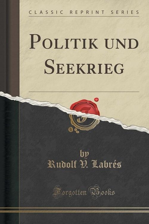 Politik und Seekrieg (Classic Reprint) Labr?s Rudolf V.
