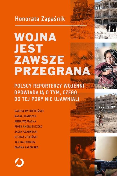 Wojna jest zawsze przegrana. Polscy reporterzy wojenni opowiadają o tym, czego do tej pory nie ujawniali Honorata Zapaśnik