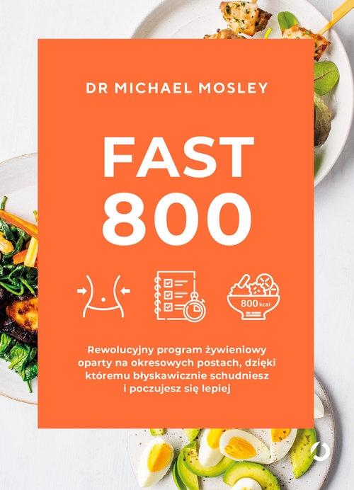 Fast 800. Rewolucyjny program żywieniowy oparty na okresowych postach, dzięki któremu błyskawicznie Mosley Michael