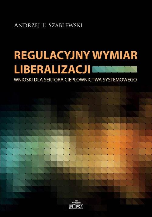 Regulacyjny wymiar liberalizacji Szablewski Andrzej T.