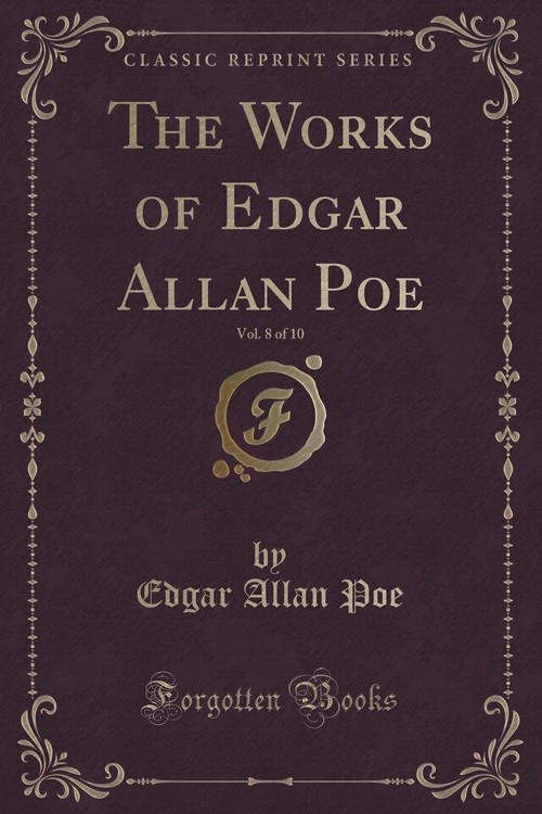The Works of Edgar Allan Poe, Vol. 8 of 10 (Classic Reprint) Poe Edgar Allan
