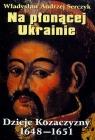 Na płonącej Ukrainie Dzieje Kozaczyzny 1648-1651 Serczyk Władysław Andrzej