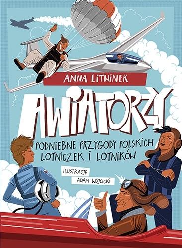 Awiatorzy. Podniebne przygody polskich lotniczek i lotników Litwinek Anna