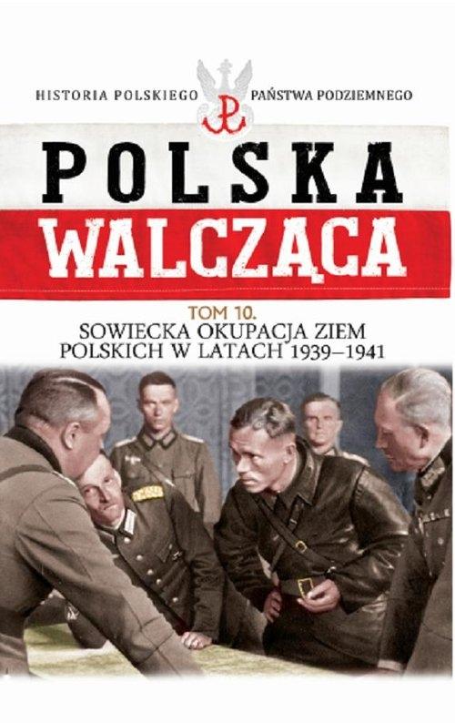 Polska Walcząca Tom 10 Sowiecka okupacja ziem polskich w latach 1939-1941