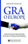Gra o Europę Negocjacje akcesyjne Polski z Unią Europejską Trzeciak Sergiusz