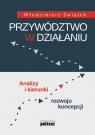 Przywództwo w działaniu Analizy i kierunki rozwoju koncepcji Świątek Włodzimierz