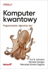 Komputer kwantowy. Programowanie, algorytmy, kod Johnston Eric R., Harrigan Nicholas, Gimeno-Segovia Mercedes