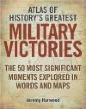 Atlas of History's Greatest Military Victories Jeremy Harwood