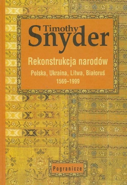 Rekonstrukcja narodów Polska, Ukraina, Litwa, Białoruś 1569-1999 Snyder Timothy