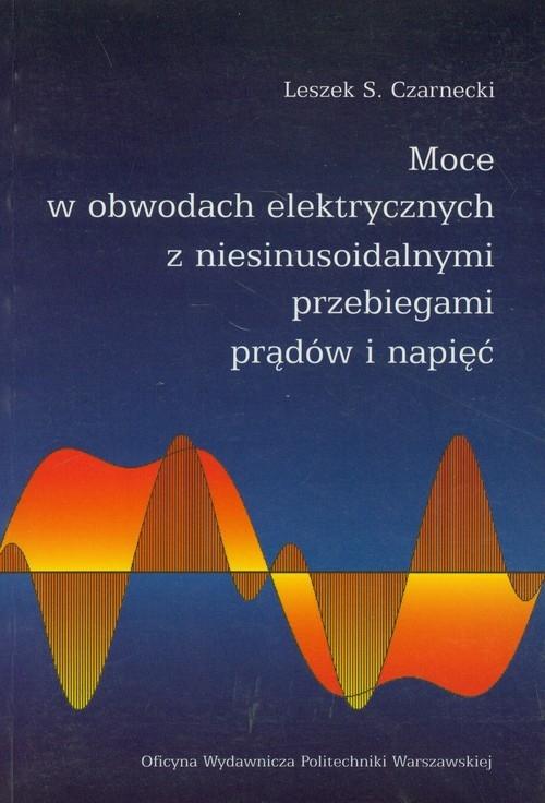 Moce w obwodach elektrycznych z niesinusoidalnymi przebiegami prądów i napięć Czarnecki Leszek S.