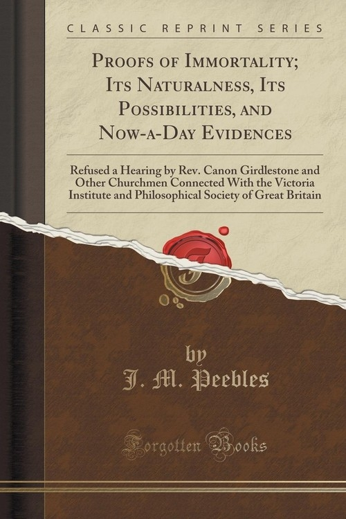 Proofs of Immortality; Its Naturalness, Its Possibilities, and Now-a-Day Evidences Peebles J. M.