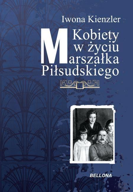 Kobiety w życiu Marszałka Piłsudskiego Kienzler Iwona