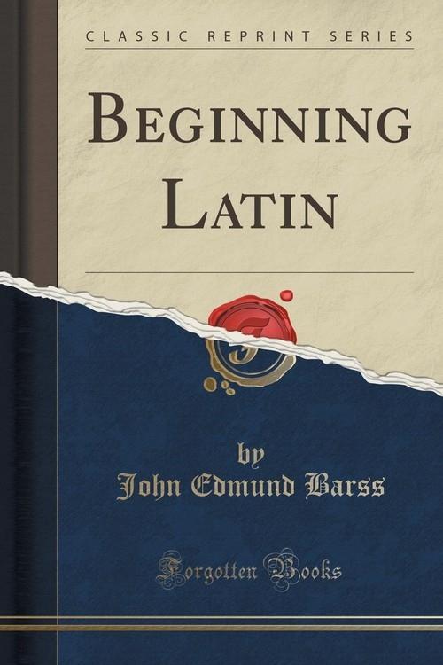 Beginning Latin (Classic Reprint) Barss John Edmund