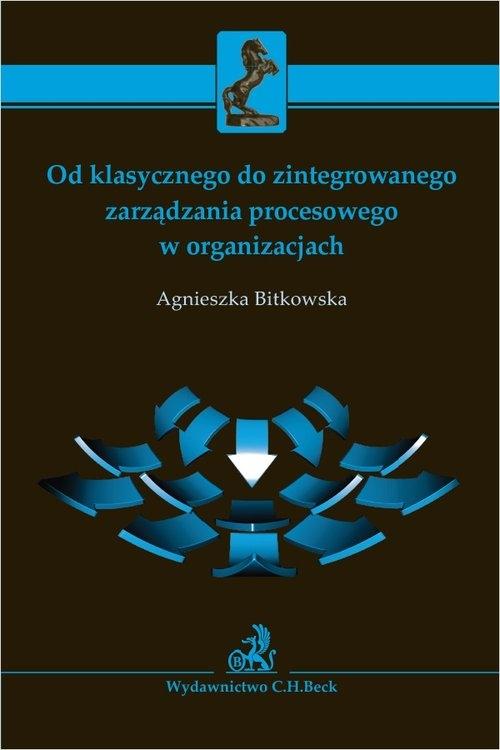 Od klasycznego do zintegrowanego zarządzania procesowego w organizacjach Bitkowska Agnieszka