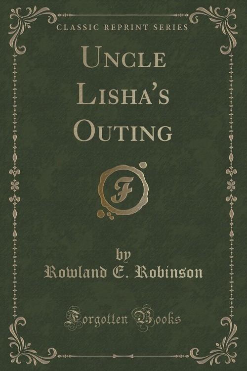 Uncle Lisha's Outing (Classic Reprint) Robinson Rowland E.