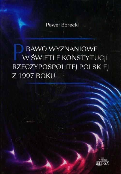 Prawo wyznaniowe w świetle Konstytucji Rzeczypospolitej Polskiej z 1997 roku Borecki Paweł