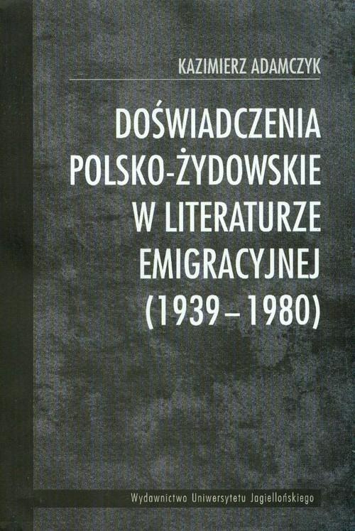 Doświadczenia polsko-żydowskie w literaturze emigracyjnej 1939-1980 Adamczyk Kazimierz