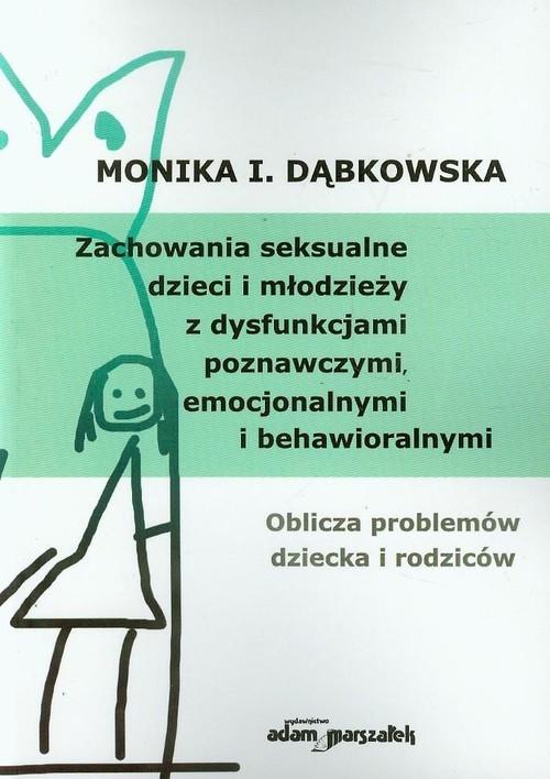 Zachowania seksualne dzieci i młodzieży z dysfunkcjami poznawczymi, emocjonalnymi i behawioralnymi Dąbkowska Monika I.