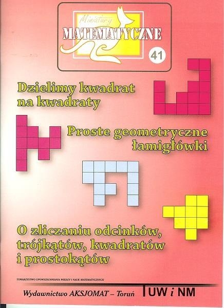 Miniatury matematyczne 41. Dzielimy kwadrat na kwadraty Bobiński Zbigniew, Nodzyński Piotr, Świątek Adela, Uscki Mirosław
