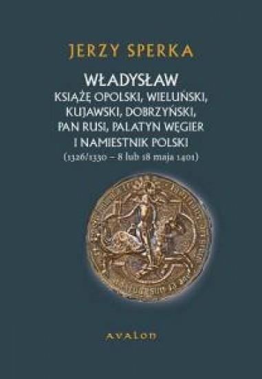 Władysław książę opolski wieluński kujawski dobrzyński pan Rusi palatyn Węgier i namiestnik Polski Sperka Jerzy