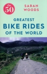 The 50 Greatest Bike Rides of the World Woods Sarah