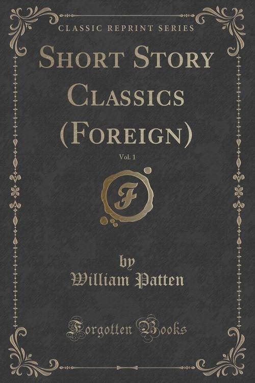 Short Story Classics (Foreign), Vol. 1 (Classic Reprint) Patten William