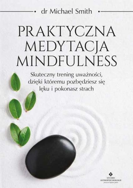 Praktyczna medytacja mindfulness. Skuteczny trening uważności, dzięki któremu pozbędziesz się lęku i pokonasz strach Smith Michael