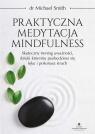 Praktyczna medytacja mindfulness. Skuteczny trening uważności, dzięki któremu pozbędziesz się lęku i pokonasz strach