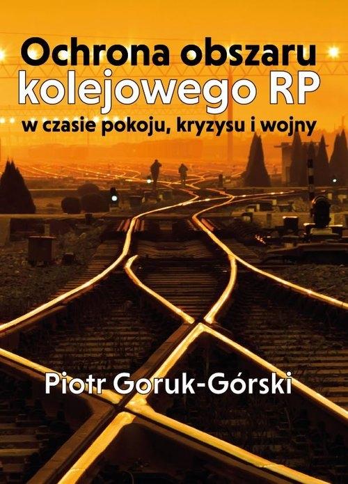 Ochrona obszaru kolejowego RP w czasie pokoju, kryzysu i wojny Goruk-Górski Piotr