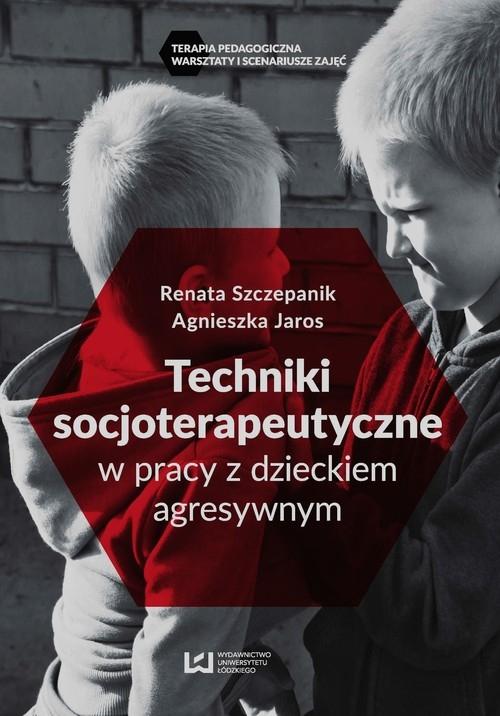 Techniki socjoterapeutyczne w pracy z dzieckiem agresywnym Szczepanik Renata, Jaros Agnieszka