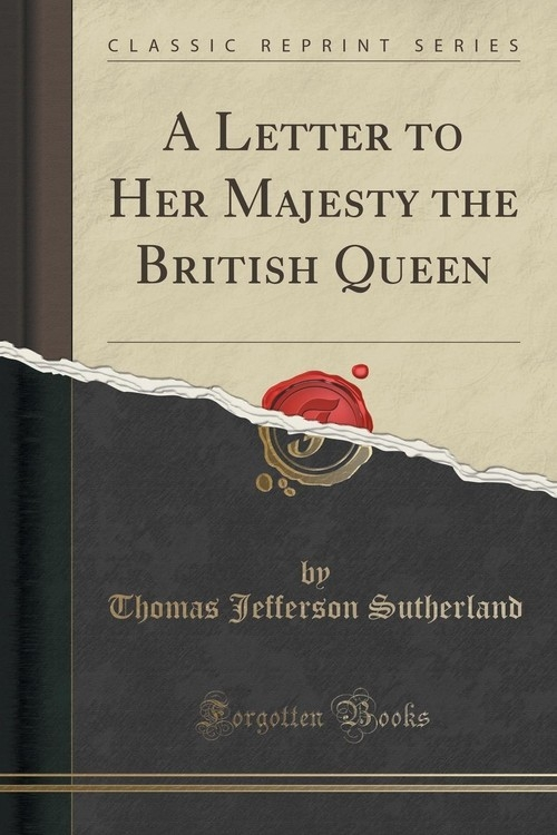 A Letter to Her Majesty the British Queen (Classic Reprint) Sutherland Thomas Jefferson