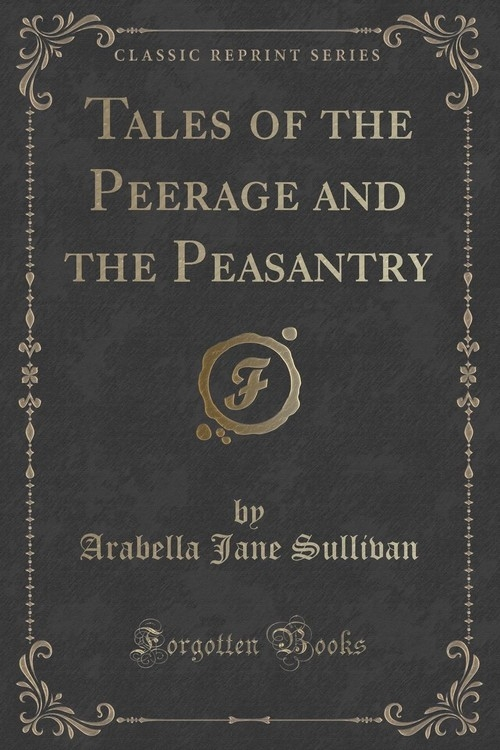 Tales of the Peerage and the Peasantry (Classic Reprint) Sullivan Arabella Jane