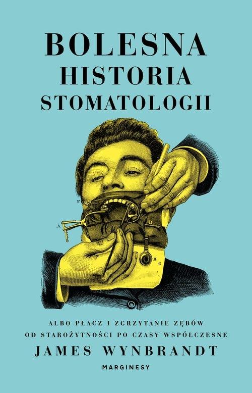 Bolesna historia stomatologii albo płacz i zgrzytanie zębów od starożytności po czasy współczesne Wynbrandt James
