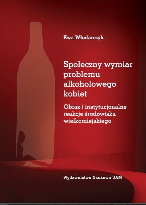 Społeczny wymiar problemu alkoholowego kobiet. Obraz i instytucjonalne reakcje środowiska wielkomiej Włodarczyk Ewa