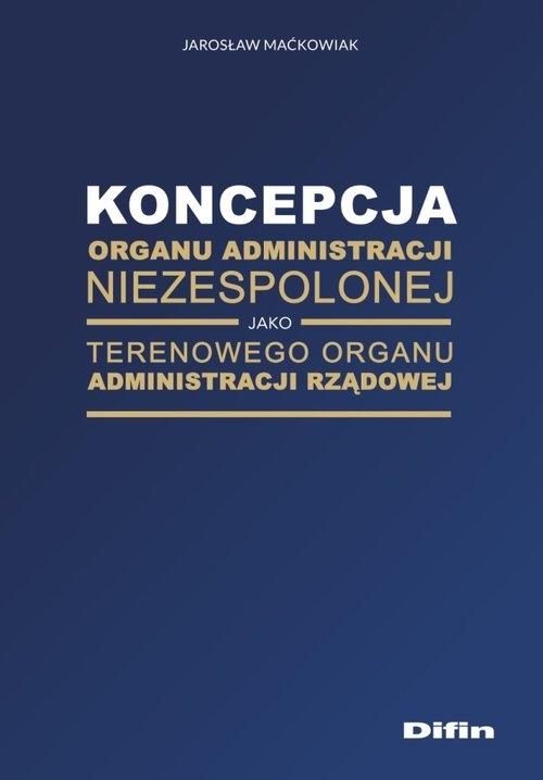Koncepcja organu administracji niezespolonej jako terenowego organu administracji rządowej Maćkowiak Jarosław
