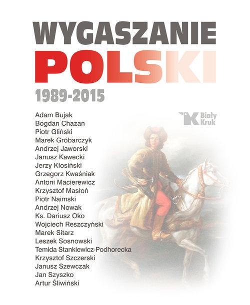 Wygaszanie Polski 1989-2015 Andrzej Nowak, Adam Bujak, Antoni Macierewicz, ks. Dariusz Oko, Leszek Sosnowski,Krzysztof Szczerski