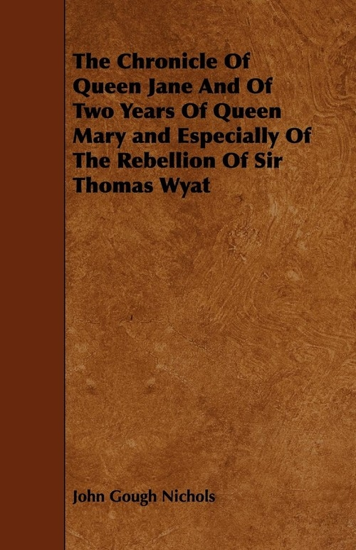 The Chronicle Of Queen Jane And Of Two Years Of Queen Mary and Especially Of The Rebellion Of Sir Thomas Wyat Nichols John Gough