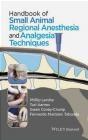 Handbook of Small Animal Regional Anesthesia and Analgesia Techniques Fernando Martinez Taboada, Gwen Covey-Crump, Turi Aarnes