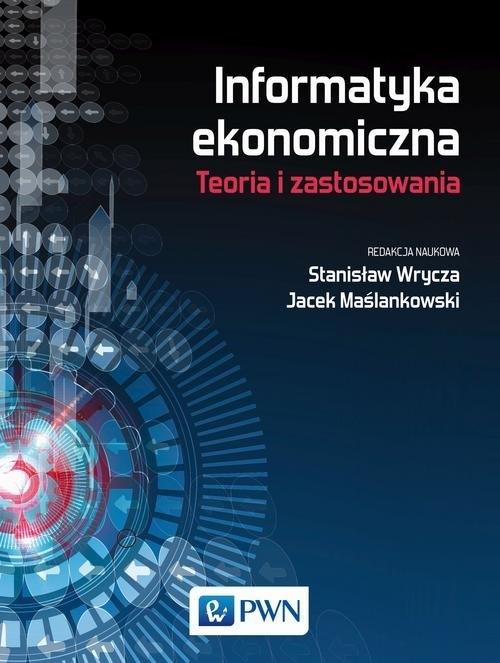 Informatyka ekonomiczna Teoria i zastosowania Wrycza Stanisław, Maślankowski Jacek