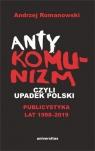 Antykomunizm, czyli upadek Polski Publicystyka lat 1998-2019 Romanowski Andrzej